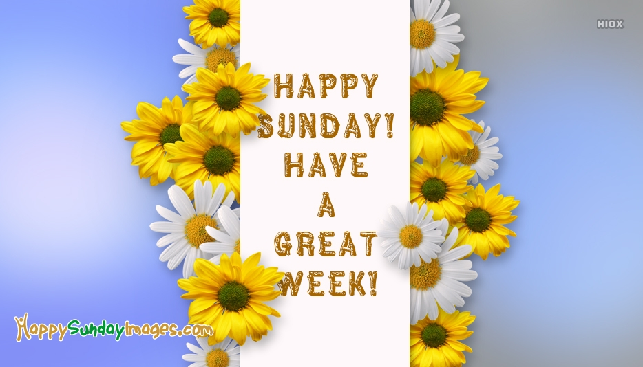 Happy Sunday Have a Great Week