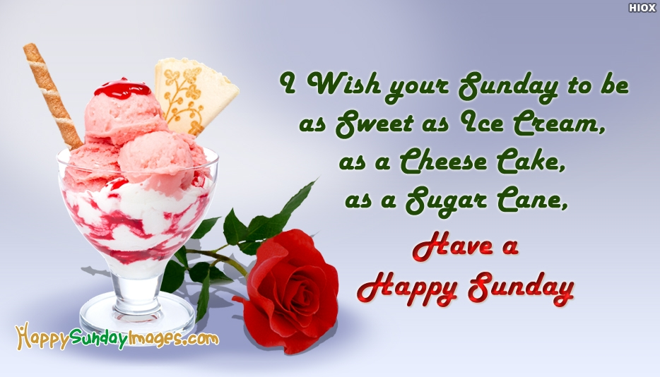 Happy Sunday Message to all My Friends - I Wish your Sunday to be as Sweet as Ice Cream, as a Cheese Cake, as a Sugar Cane, Have a Happy Sunday