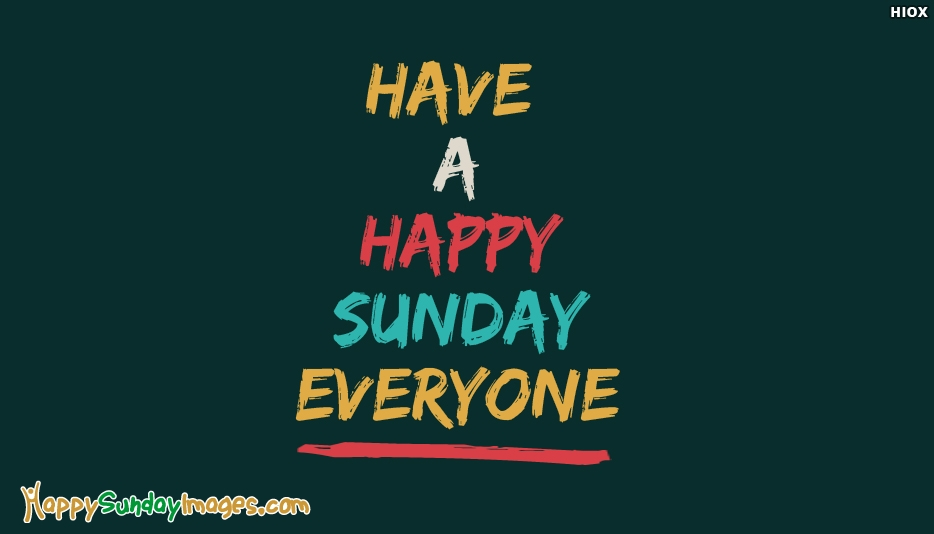 Have A Happy Sunday Everyone - Happy Sunday Images for Everyone