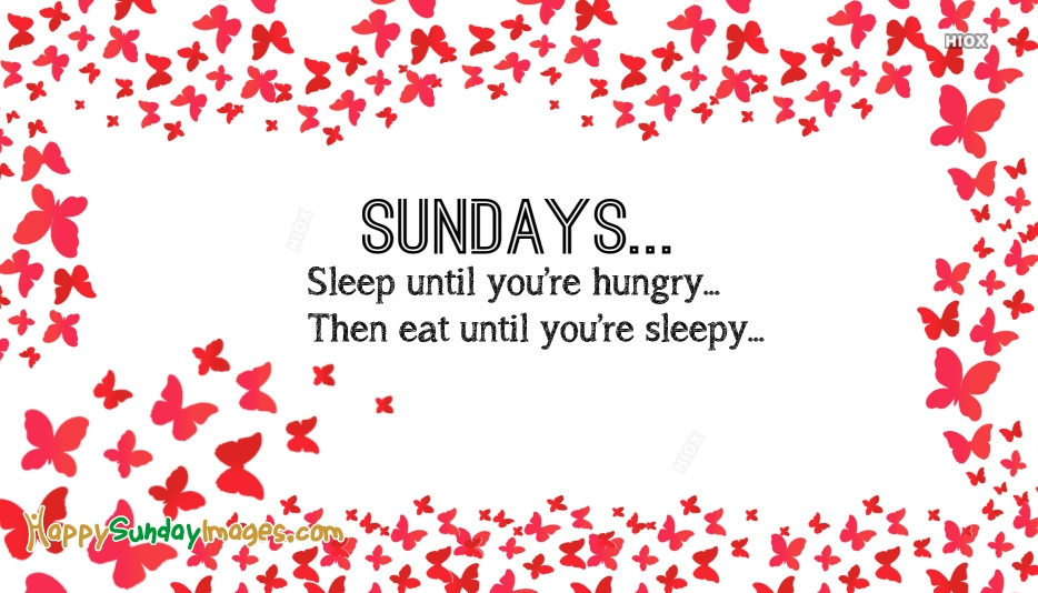 Sundays… Sleep Until You're Hungry. Then Eat Until You're Sleepy