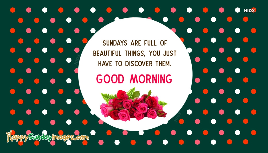 Sundays Are Full Of Beautiful Things, You Just Have To Discover Them.