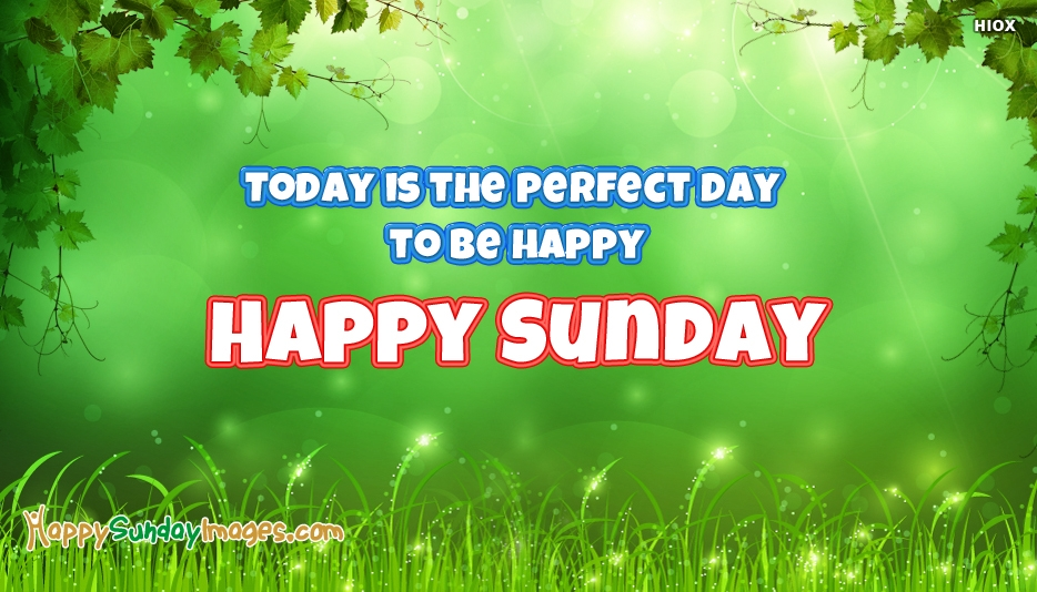 Today is The Perfect Day To Be Happy Happy Sunday - Happy Sunday Images for Everyone